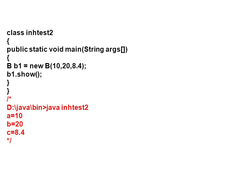 class inhtest2 { public static void main(String args[]) B b1 = new B(10,20,8.4); b1.show(); } /*